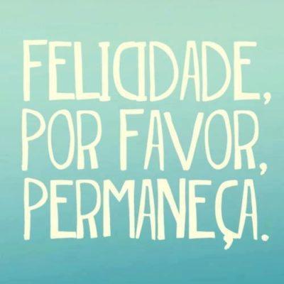 Felicidade, permaneça
