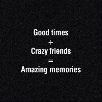 Good times + Crazy friends