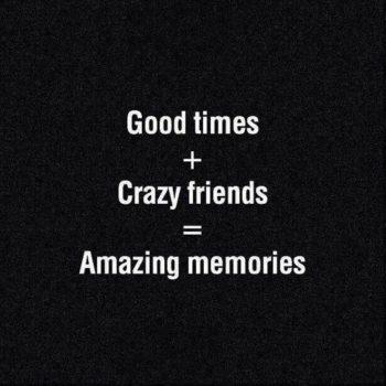 Good times + Crazy friends