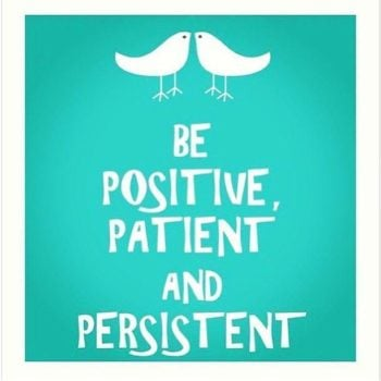 Be positive, patient and persistent