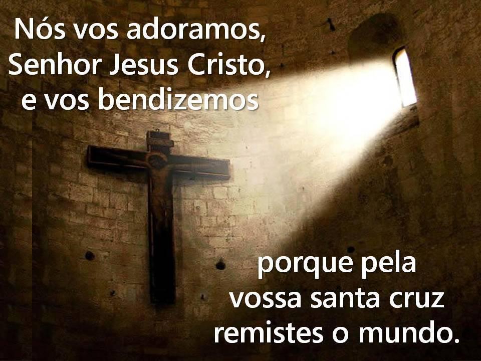 Nós Vos Adoramos Senhor Jesus Cristo E Vos Bendizemos Porque Pela