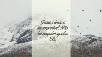 Jesus é único e incomparável