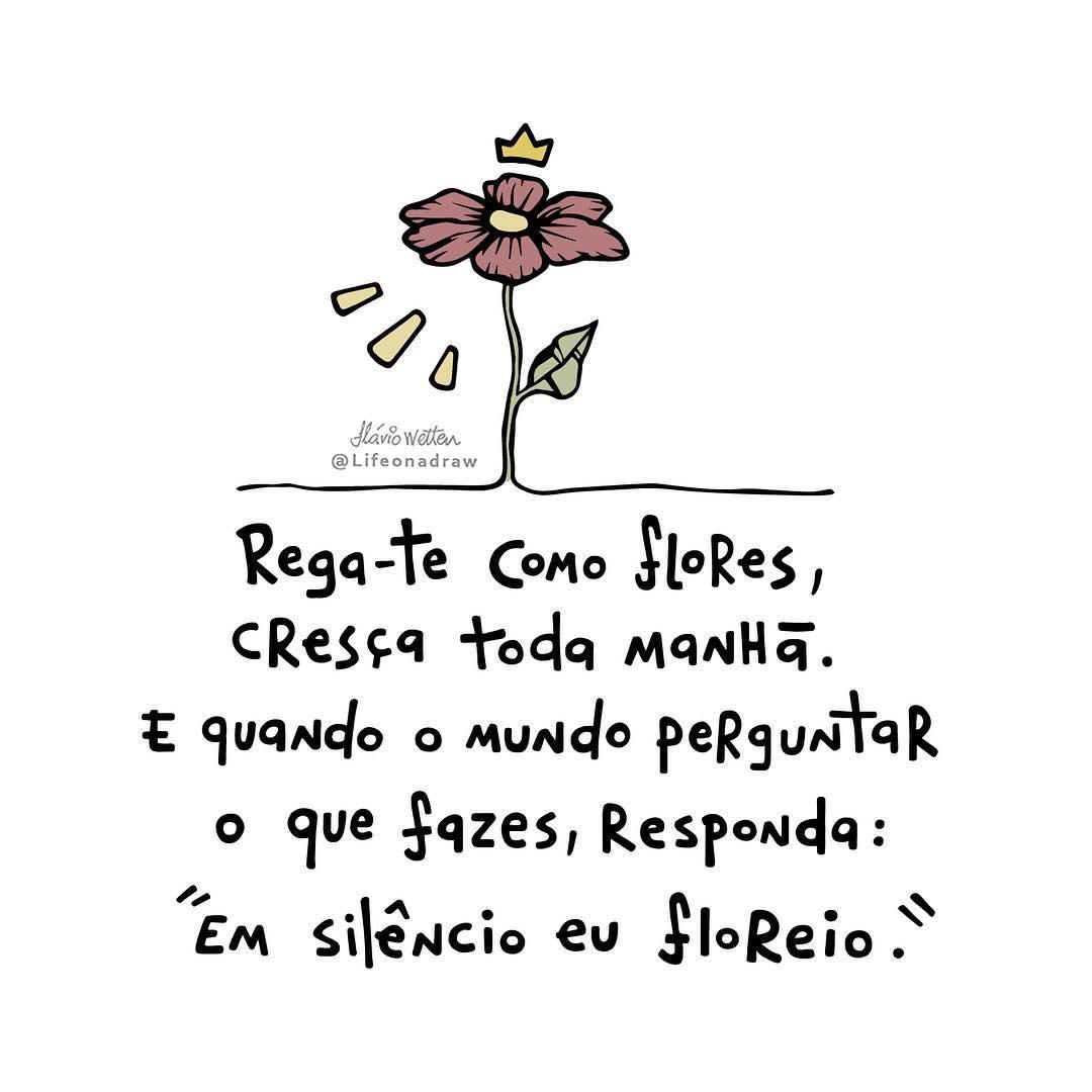 Rega-te como flores, cresça toda manhã. E quando o mundo perguntar o que fazes, responda: