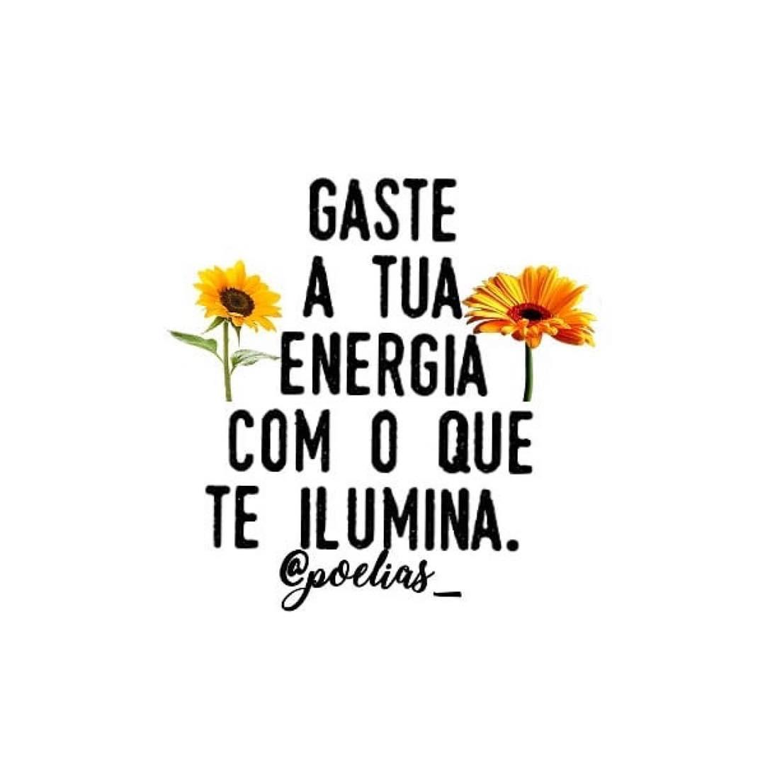 Gaste a tua energia com o que te ilumina.