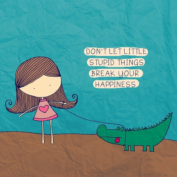 Don't let little stupid things break your happiness. (Não deixe pequenas coisas estúpidas acabarem com sua felicidade)