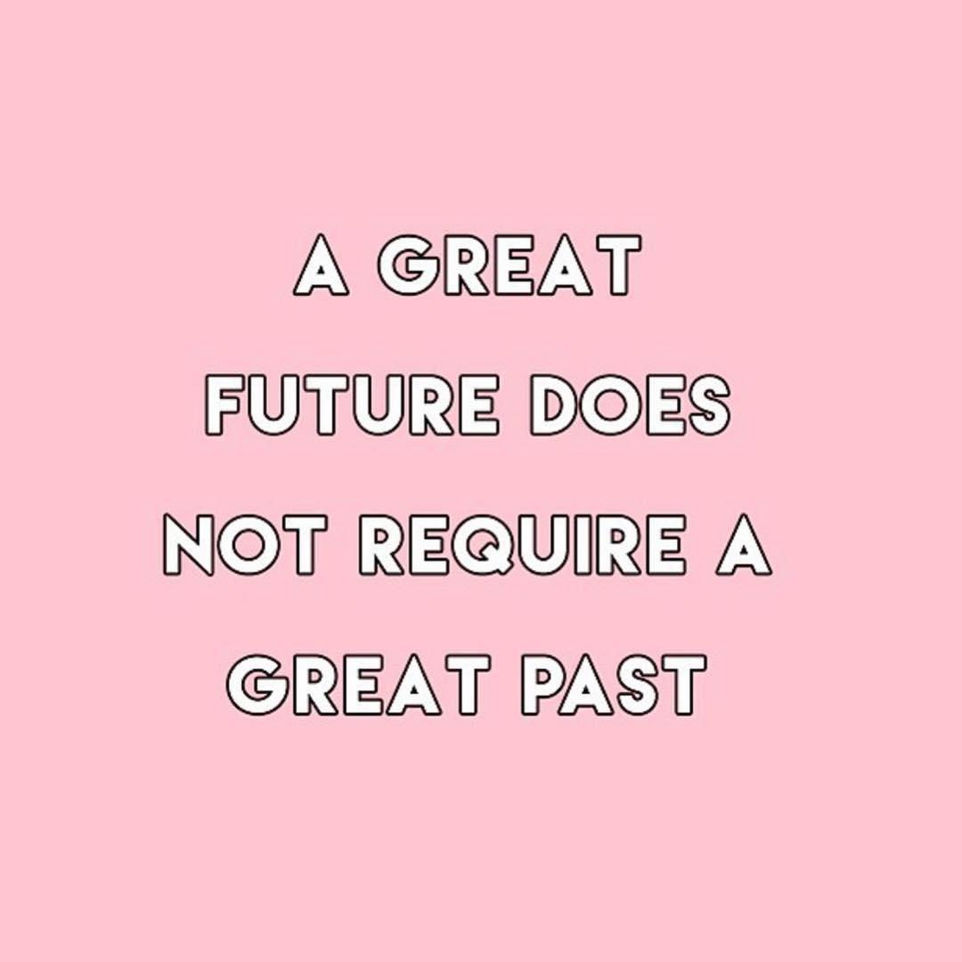 A great future does not require a great past (Um grande futuro não requer um grande passado)