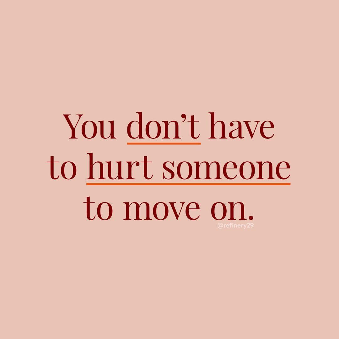 You don't have to hurt someone to move on. (Você não precisa machucar ninguém para seguir em frente)