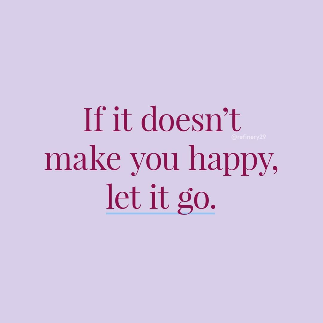 If it doesn't make you happy, let it go. (Se isso não te faz feliz, deixe ir)