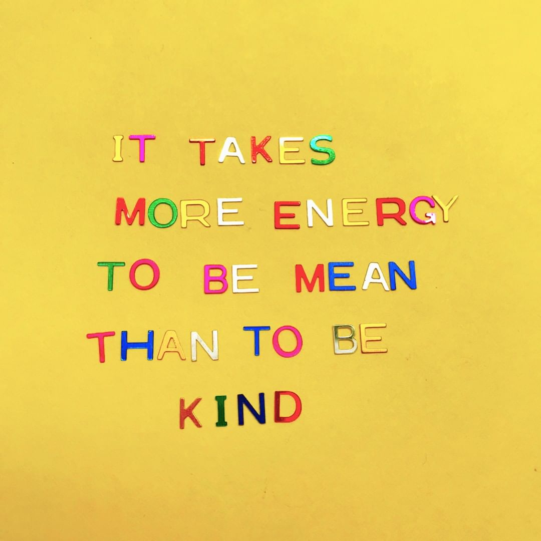It takes more energy to be mean than to be kind. (É preciso mais energia para ser mal do que para ser gentil)