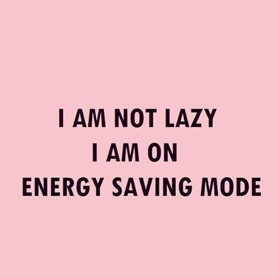 I am not lazy. I am on energy saving mode. (Eu não sou preguiçoso. Eu estou no modo de economia de energia)