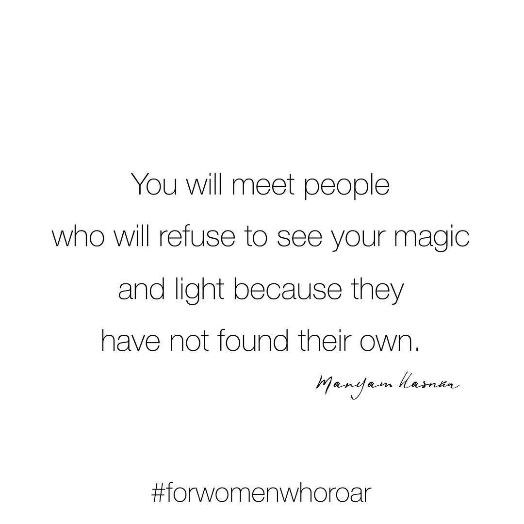 You will meet people who will refuse to see your magic and light because they have not found their own. (Você conhecerá pessoas que se recusarão a ver sua magia e luz porque não encontraram a sua própria)