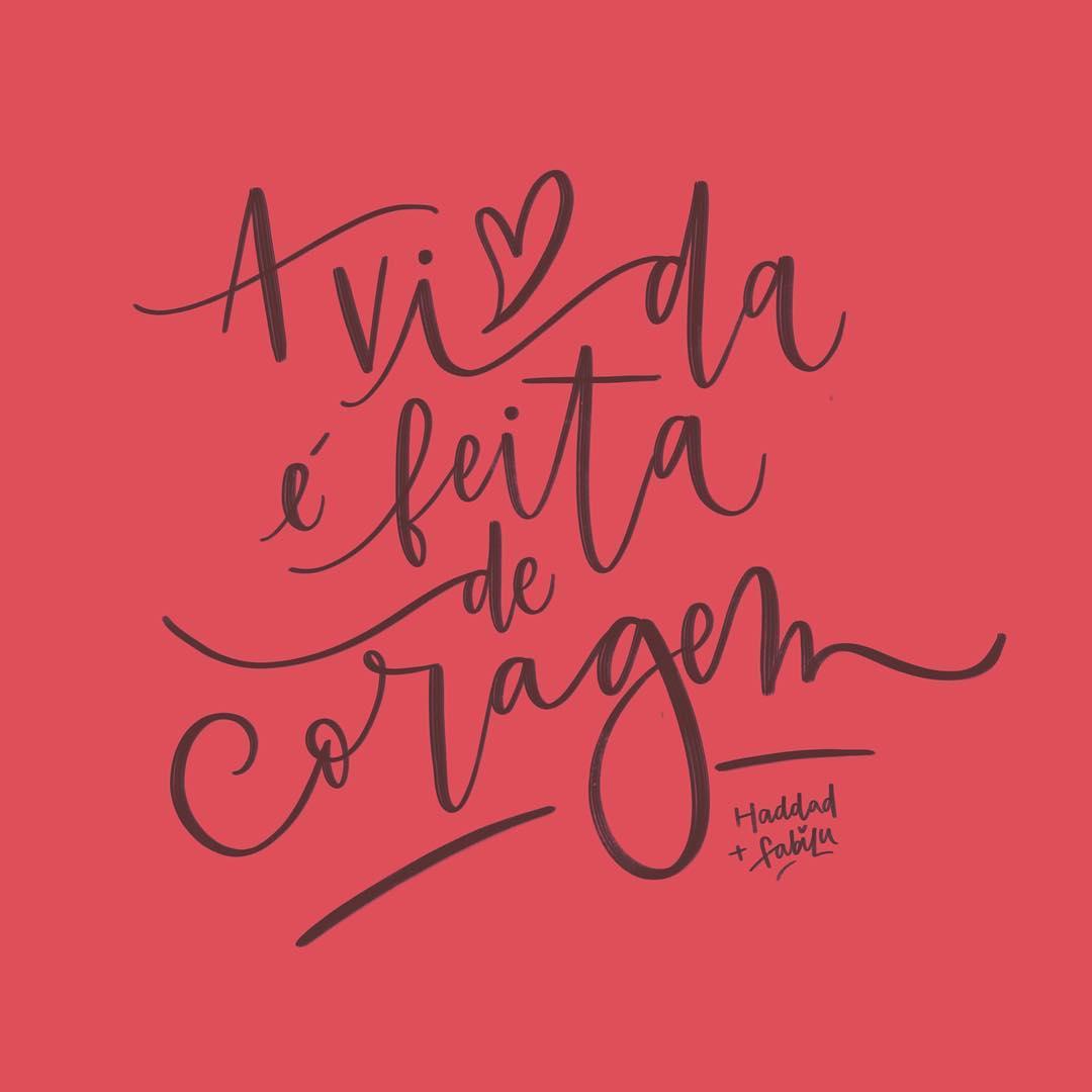 A vida é feita de coragem.