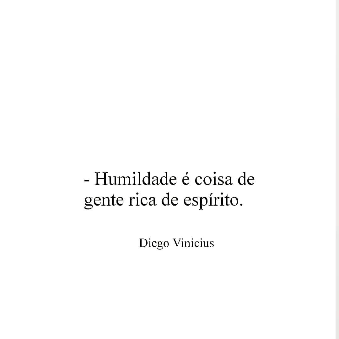 Humildade é coisa de gente rica de espírito.