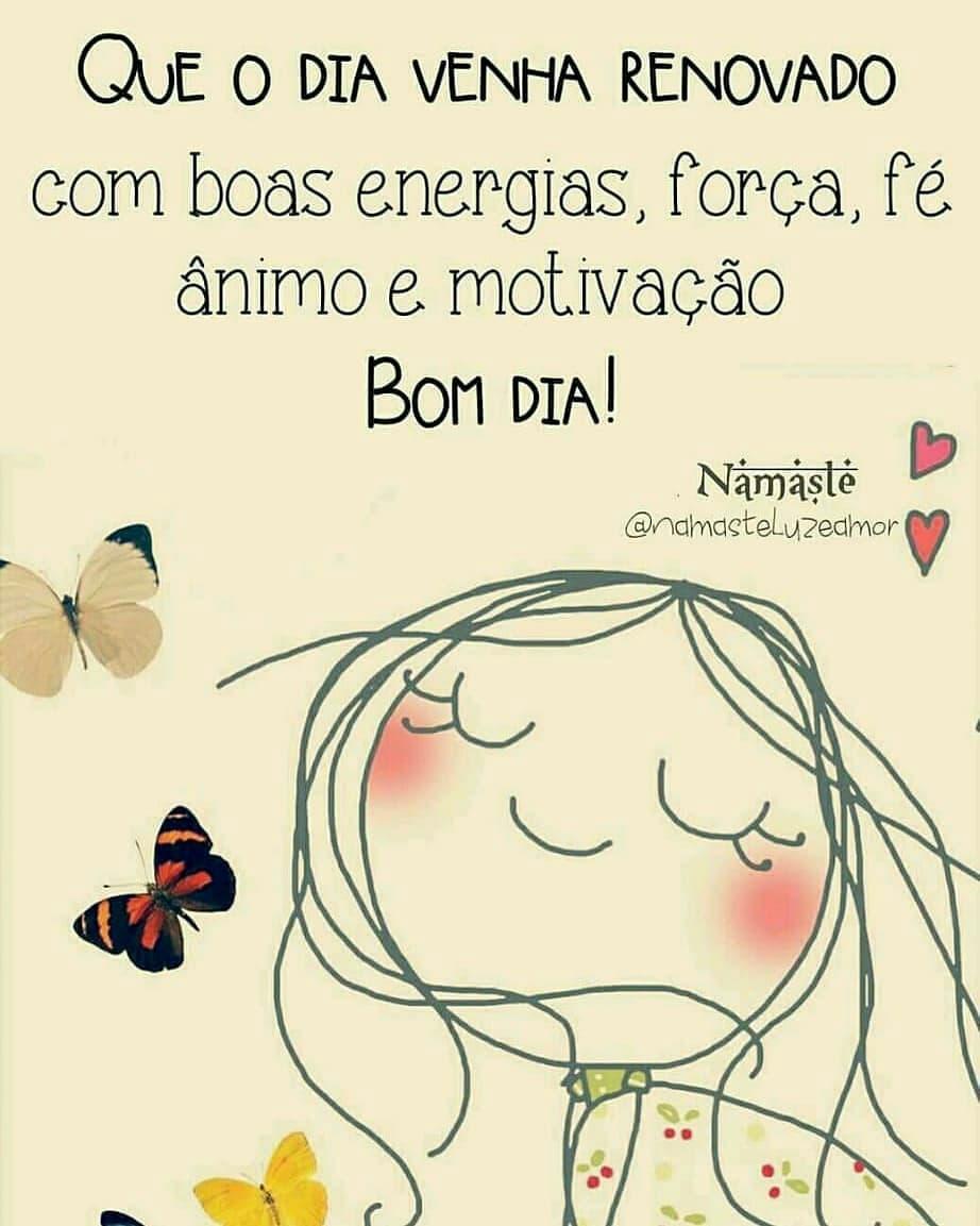 Que o dia venha renovado com boas energias, força, fé, ânimo e motivação. Bom dia!