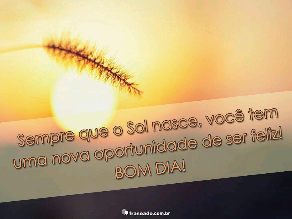 Sempre que o sol nasce, você tem uma nova oportunidade de ser feliz! Bom dia!
