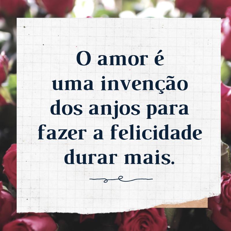 O amor é uma invenção dos anjos para fazer a felicidade durar mais.