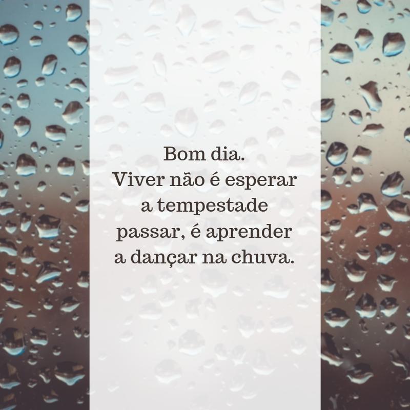 Bom dia. Viver não é esperar a tempestade passar, é aprender a dançar na chuva.
