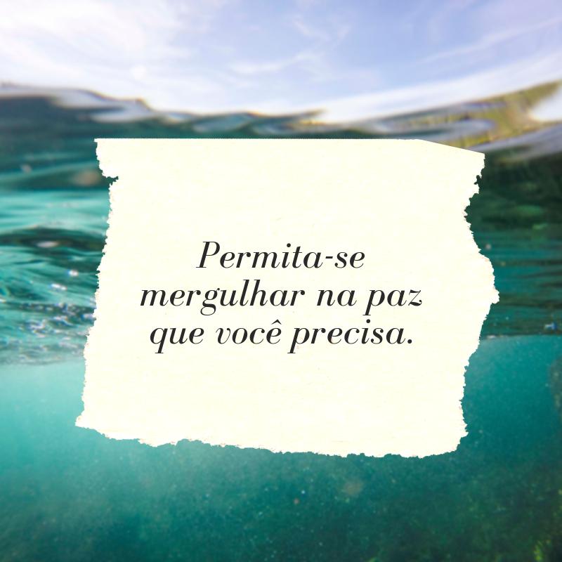 Permita-se mergulhar na paz que você precisa.