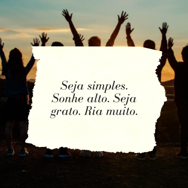 Seja simples. Sonhe alto. Seja grato. Ria muito.
