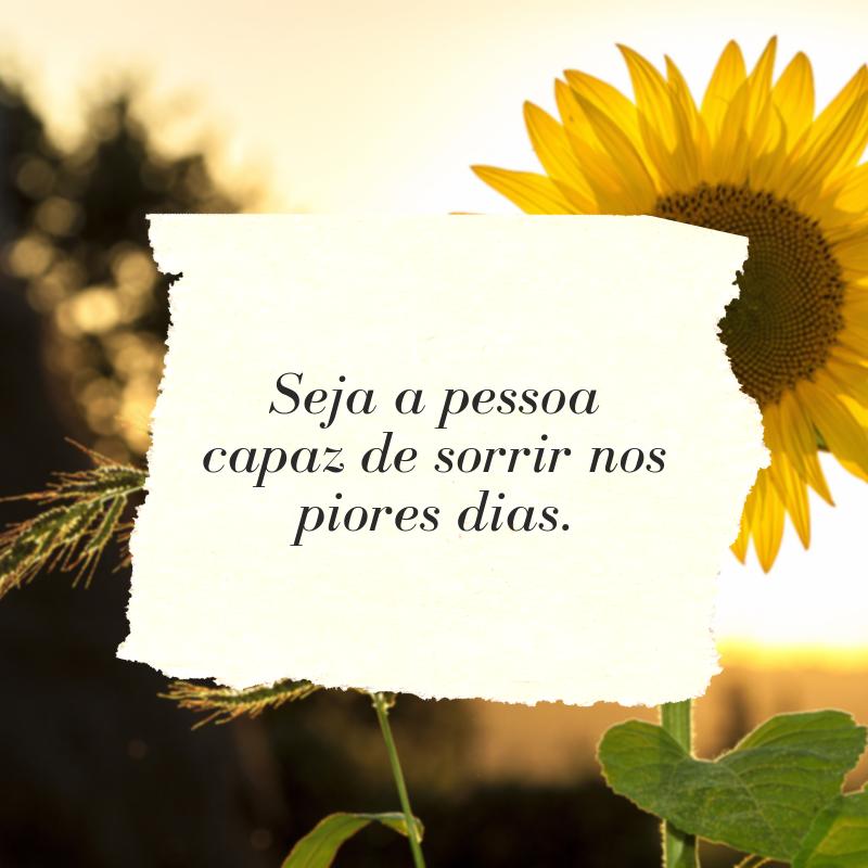 Seja a pessoa capaz de sorrir nos piores dias.