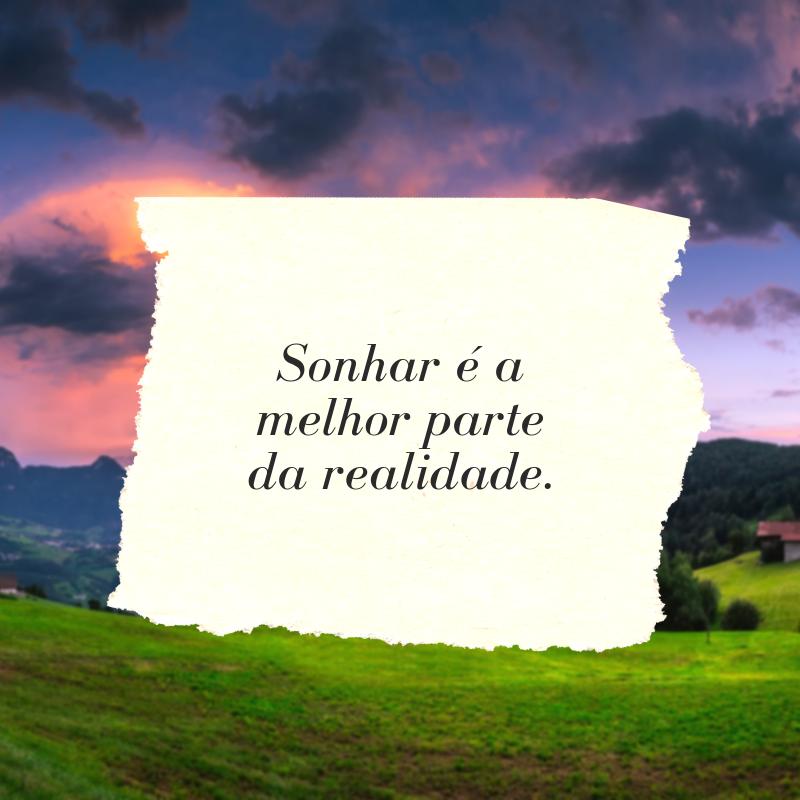 Sonhar é a melhor parte da realidade.