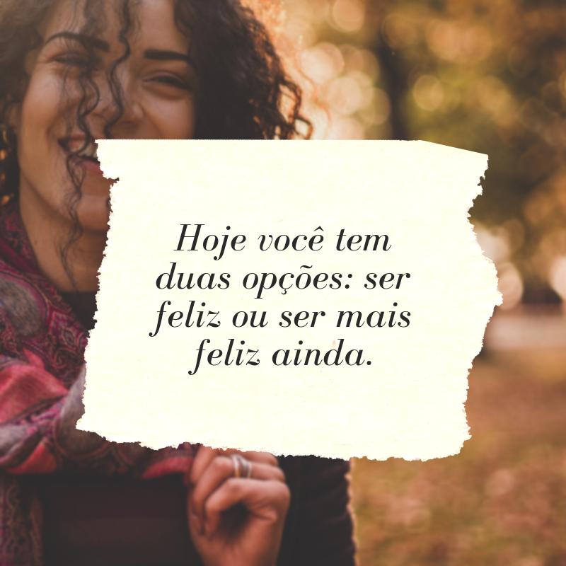 Hoje você tem duas opções: ser feliz ou ser mais feliz ainda.