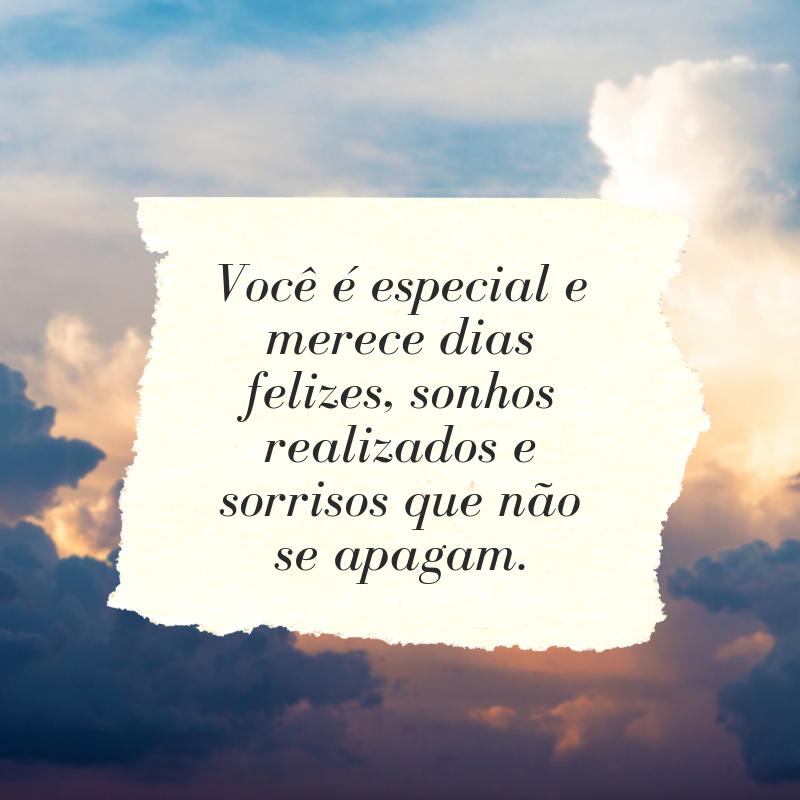 Você é especial e merece dias felizes, sonhos realizados e sorrisos que não se apagam.
