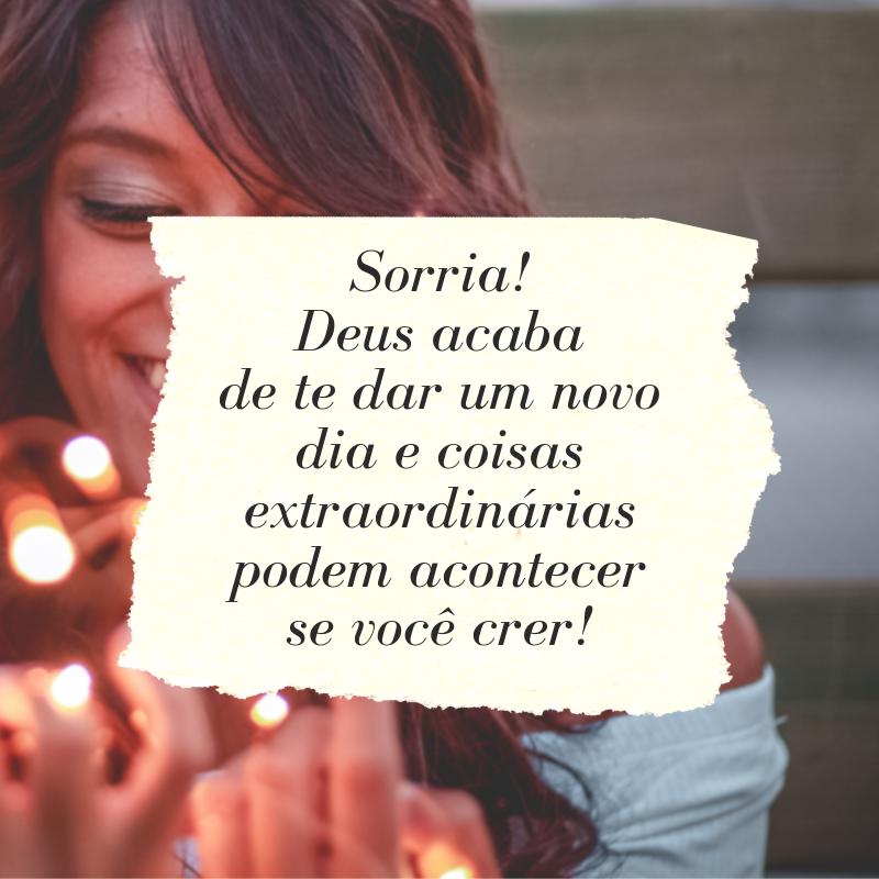 Sorria! Deus acaba de te dar um novo dia e coisas extraordinárias podem acontecer se você crer!