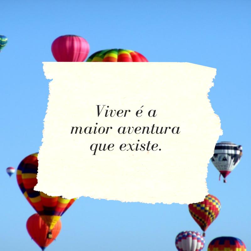 Viver é a maior aventura que existe.
