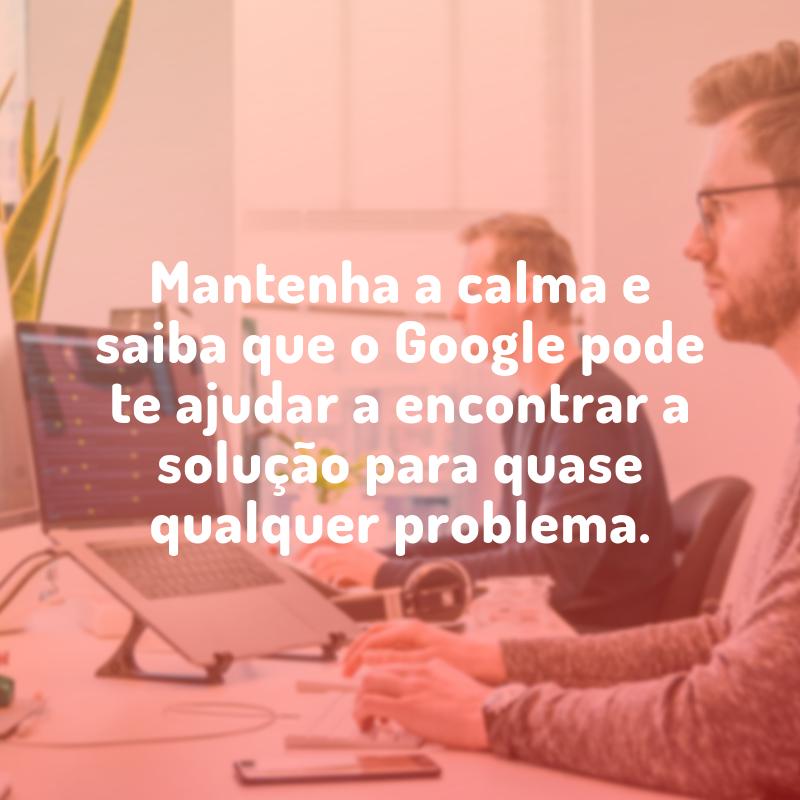 Mantenha a calma e saiba que o Google pode te ajudar a encontrar a solução para quase qualquer problema.