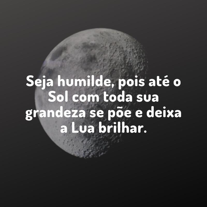 Seja humilde, pois até o Sol com toda sua grandeza se põe e deixa a Lua brilhar.