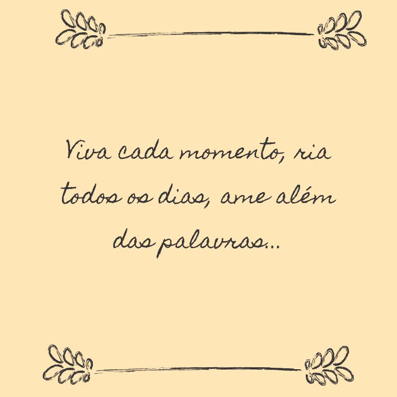 Viva cada momento, ria todos os dias, ame além das palavras...