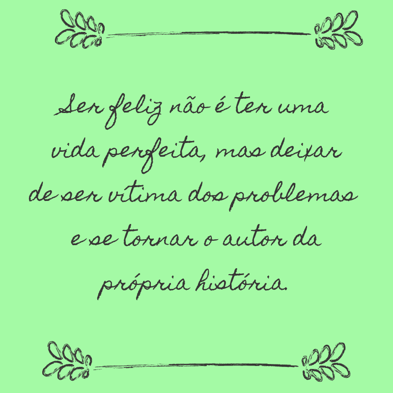 Ser feliz não é ter uma vida perfeita, mas deixar de ser vítima dos problemas e se tornar o autor da própria história.