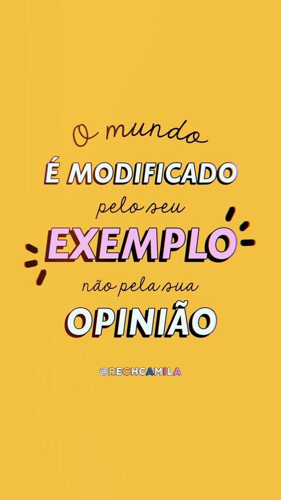 O mundo é modificado pelo seu exemplo, não pela sua opinião.
