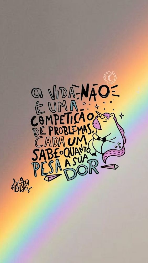 A vida não é uma competição de problemas, cada um sabe o quanto pesa a sua dor.