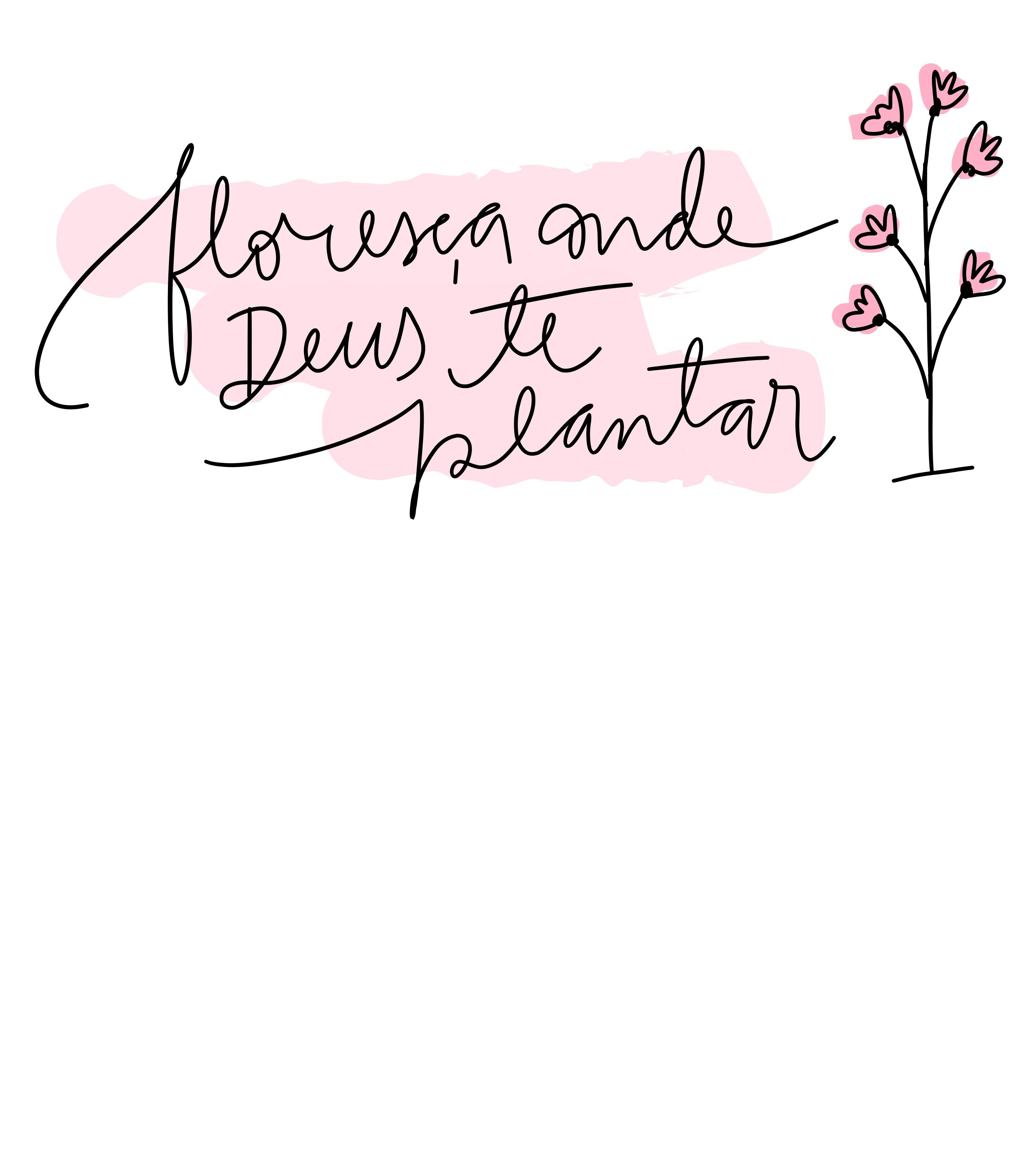 Floresça onde Deus te plantar.