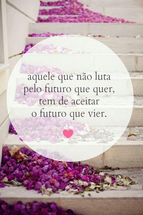 Aquele que não luta pelo futuro que quer, tem de aceitar o futuro que vier.