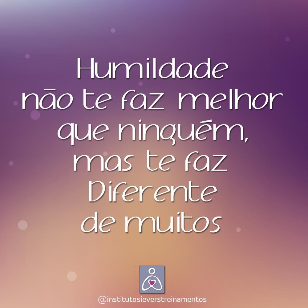 Humildade não te faz melhor que ninguém, mas te faz diferente de muitos.