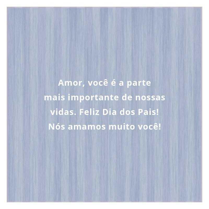 Amor, você é a parte mais importante de nossas vidas. Feliz Dia dos Pais! Nós amamos muito você!