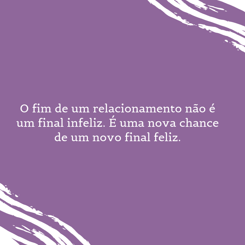 O fim de um relacionamento não é um final infeliz. É uma nova chance de um novo final feliz.