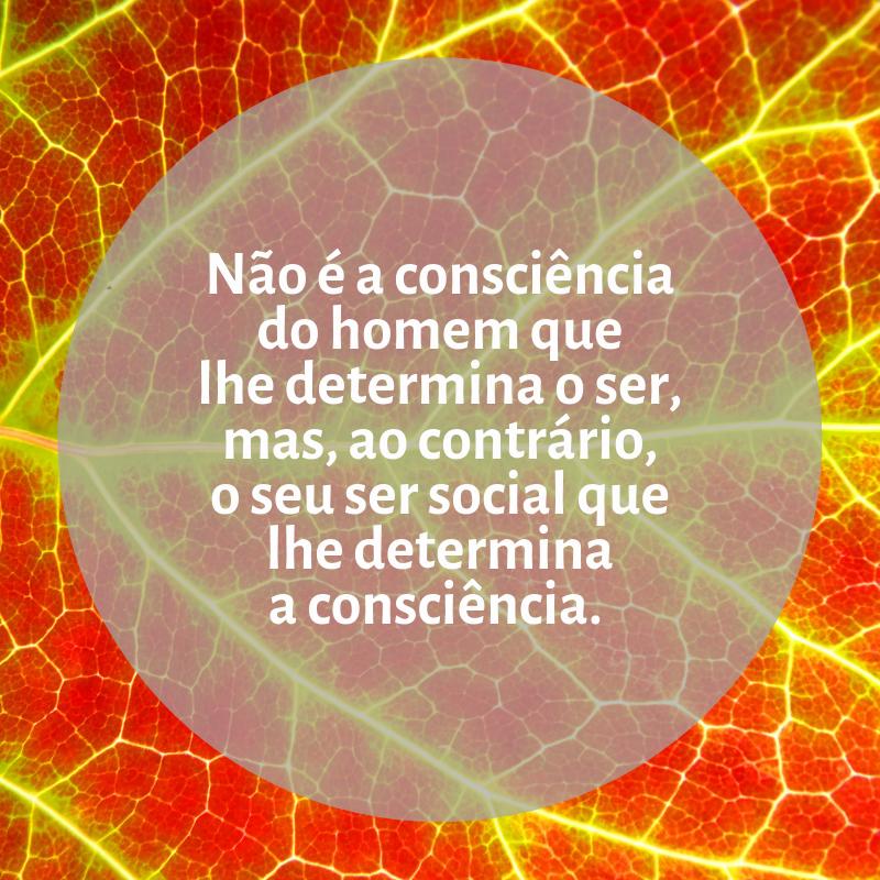 Não é a consciência do homem que lhe determina o ser, mas, ao contrário, o seu ser social que lhe determina a consciência.