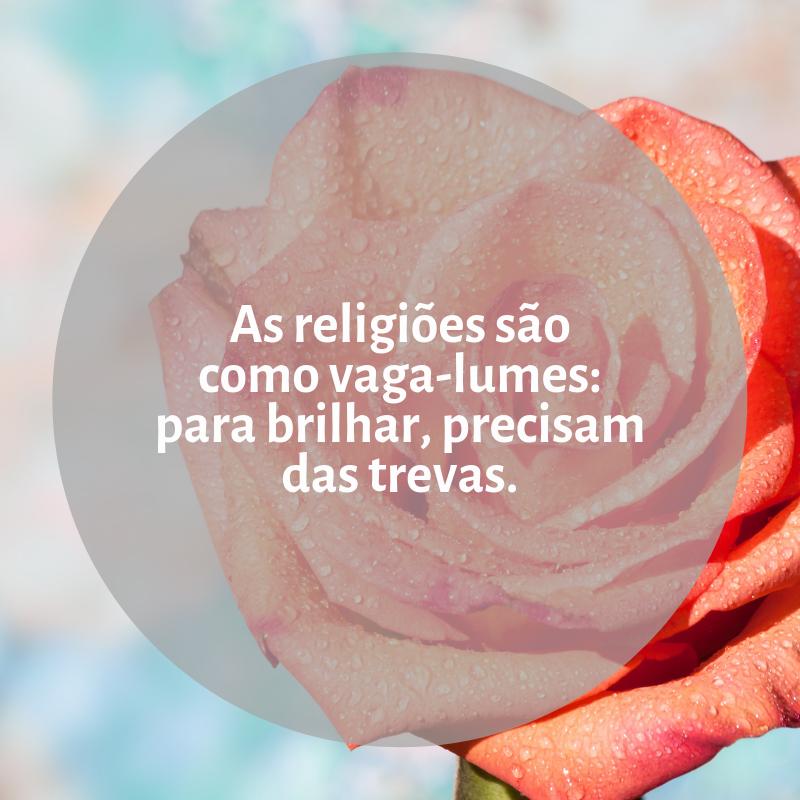 As religiões são como vaga-lumes: para brilhar, precisam das trevas.