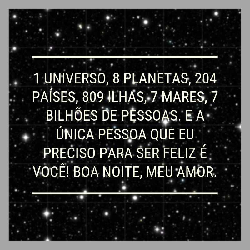 1 universo, 8 planetas, 204 países, 809 ilhas, 7 mares, 7 bilhões de pessoas. E a única pessoa que eu preciso para ser feliz é você! Boa noite, meu amor.