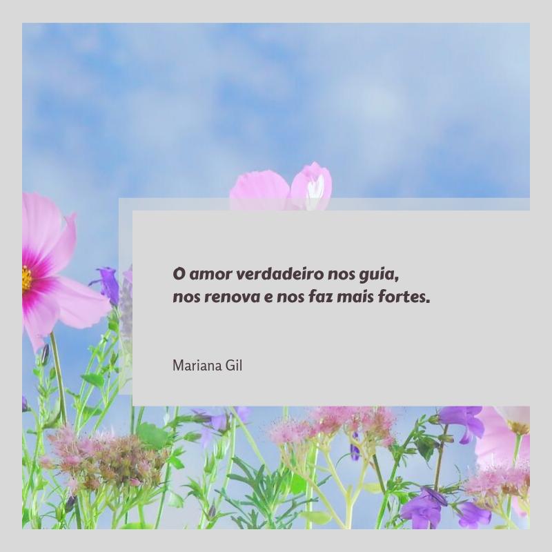 O amor verdadeiro nos guia, nos renova e nos faz mais fortes.