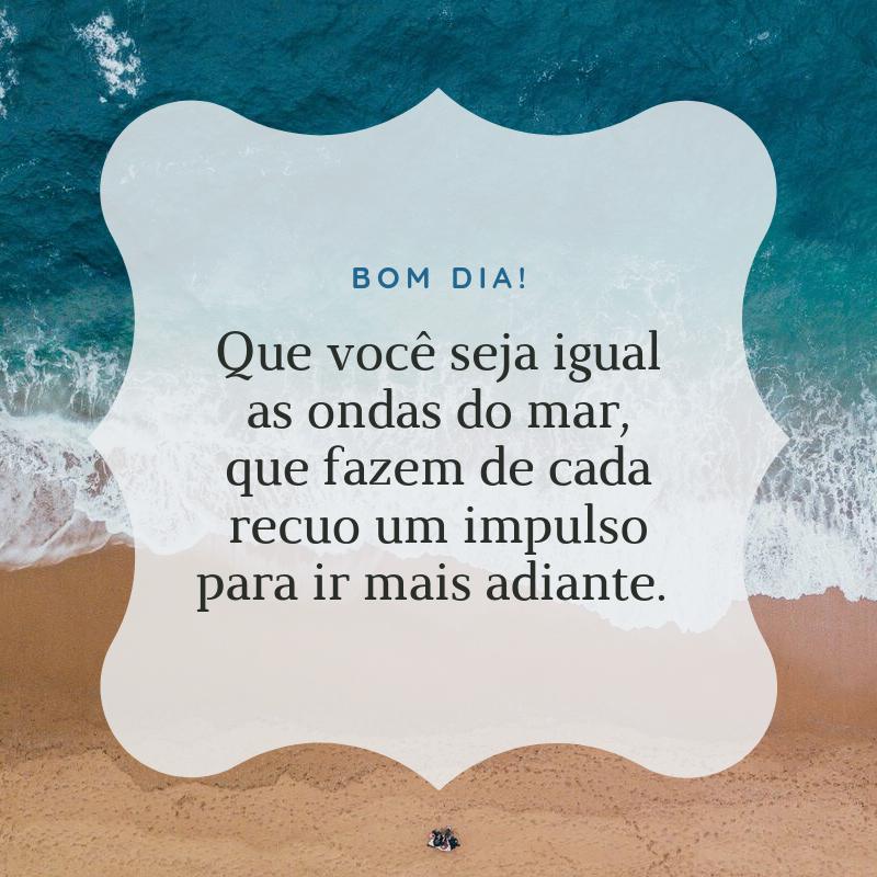 Bom dia! Que você seja igual as ondas do mar, que fazem de cada recuo um impulso para ir mais adiante.