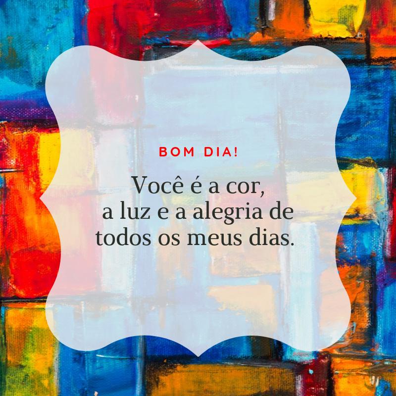 Bom dia! Você é a cor, a luz e a alegria de todos os meus dias.