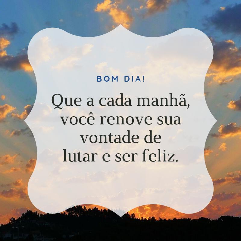 Bom dia! Que a cada manhã, você renove sua vontade de lutar e ser feliz.