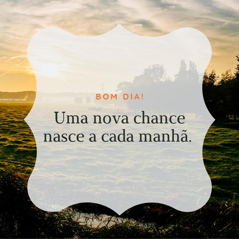 Bom dia! Uma nova chance nasce a cada manhã.