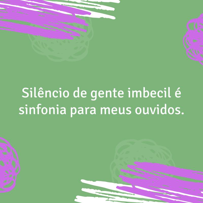 Silêncio de gente imbecil é sinfonia para meus ouvidos.