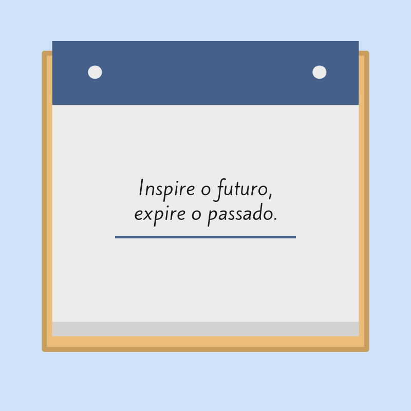 Inspire o futuro, expire o passado.